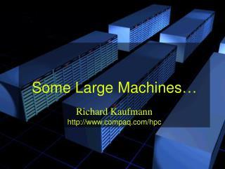 Some Large Machines� Richard Kaufmann compaq/hpc
