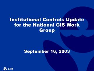 Institutional Controls Update for the National GIS Work Group September 16, 2003