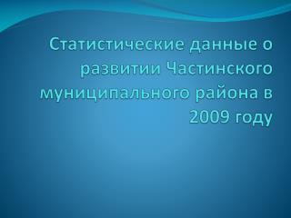 Статистические данные о развитии Частинского муниципального района в 2009 году