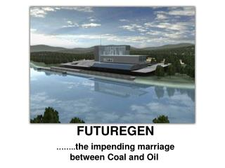 FUTUREGEN ��.. the impending marriage between Coal and Oil