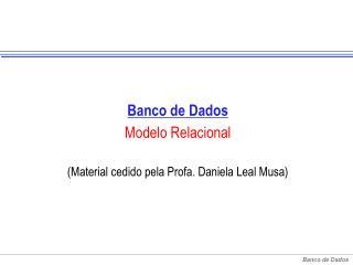Banco de Dados Modelo Relacional (Material cedido pela Profa. Daniela Leal Musa)