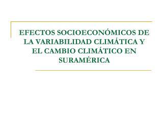 EFECTOS SOCIOECONÓMICOS DE LA VARIABILIDAD CLIMÁTICA Y EL CAMBIO CLIMÁTICO EN SURAMÉRICA