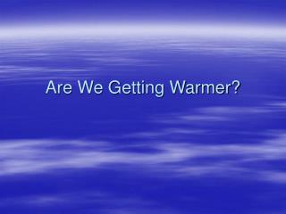 Are We Getting Warmer