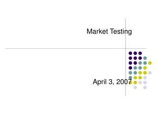 Market Testing April 3, 2007