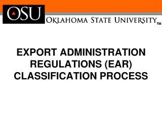 EXPORT ADMINISTRATION REGULATIONS (EAR) CLASSIFICATION PROCESS