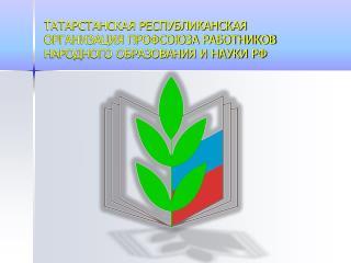 ТАТАРСТАНСКАЯ РЕСПУБЛИКАНСКАЯ ОРГАНИЗАЦИЯ ПРОФСОЮЗА РАБОТНИКОВ НАРОДНОГО ОБРАЗОВАНИЯ И НАУКИ РФ