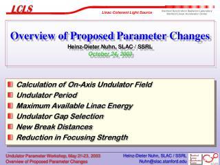 Overview of Proposed Parameter Changes Heinz-Dieter Nuhn, SLAC / SSRL October 24, 2003