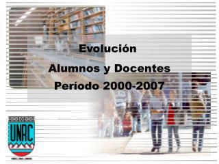 Evoluci n  Alumnos y Docentes Per odo 2000-2007