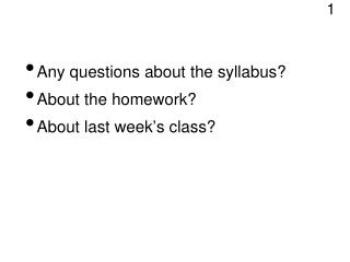 Any questions about the syllabus?  About the homework?  About last week ' s class?