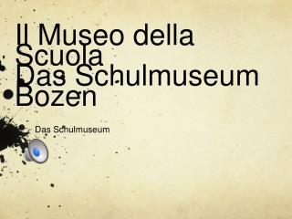 Il Museo della  Scuola Das Schulmuseum  Bozen