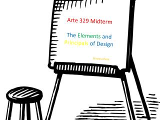Arte 329 Midterm The Elements and  Principals  of Design
