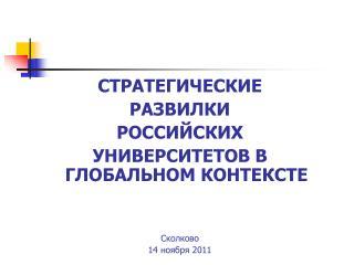 СТРАТЕГИЧЕСКИЕ РАЗВИЛКИ РОССИЙСКИХ УНИВЕРСИТЕТОВ В ГЛОБАЛЬНОМ КОНТЕКСТЕ C колково 14 ноября  2011