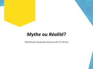Mythe  ou  Réalité ? (Activité pour les groupes de jeunes de 17 à 24 ans)