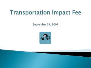 Transportation Impact Fee September 24, 2007