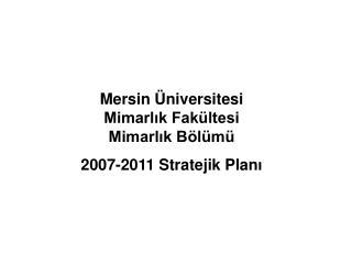 Mersin Üniversitesi Mimarlık Fakültesi Mimarlık Bölümü 2007 -2011 Stratejik Plan ı