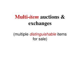 Multi- item  auctions & exchanges  (multiple  distinguishable  items for sale)