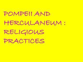 POMPEII AND HERCULANEUM : RELIGIOUS PRACTICES
