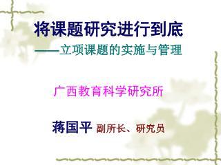 将课题研究进行到底 —— 立项课题的实施与管理 广西教育科学研究所 蒋国平 副所长、研究员