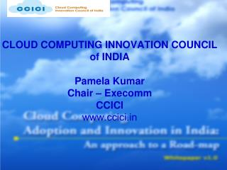CLOUD COMPUTING INNOVATION COUNCIL of INDIA Pamela Kumar Chair – Execomm  CCICI ccici