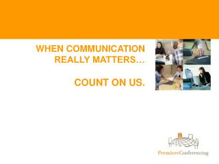 WHEN COMMUNICATION REALLY MATTERS   COUNT ON US.