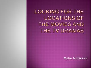 Looking for the locations of the movies and the TV dramas