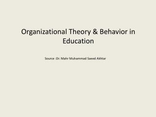Organizational Theory & Behavior in Education Source :Dr. Mahr Muhammad Saeed Akhtar