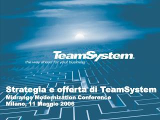 Strategia e offerta di TeamSystem Midrange Modernization Conference Milano, 11 Maggio 2006