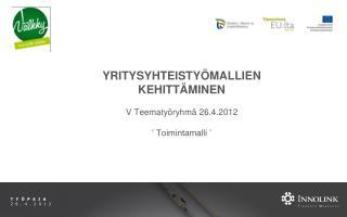 YRITYSYHTEISTYÖMALLIEN KEHITTÄMINEN V Teematyöryhmä 26.4.2012 ' Toimintamalli '