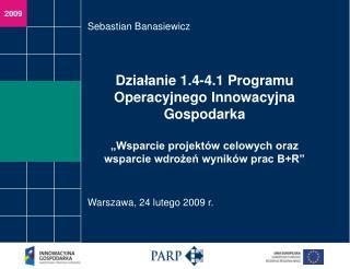 Dzialanie 1.4-4.1 Programu Operacyjnego Innowacyjna Gospodarka    Wsparcie projekt w celowych oraz wsparcie wdrozen wyni
