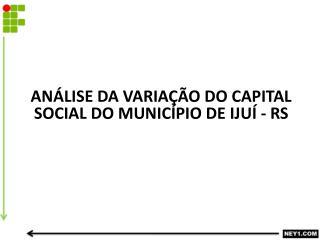 AN�LISE DA VARIA��O DO CAPITAL SOCIAL DO MUNIC�PIO DE IJU� - RS