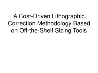 A Cost-Driven Lithographic Correction Methodology Based on Off-the-Shelf Sizing Tools
