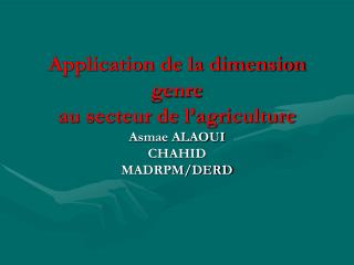 Application de la dimension genre au secteur de l'agriculture Asmae ALAOUI  CHAHID MADRPM/DERD