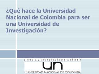 �Qu� hace la Universidad Nacional de Colombia para ser una Universidad de Investigaci�n?