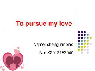 To pursue my love