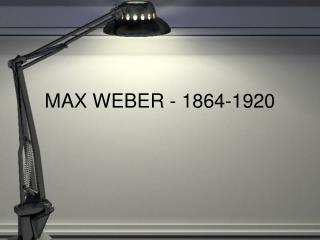 MAX WEBER - 1864-1920