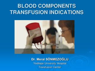 BLOOD COMPONENTS TRANSFUSION INDICATIONS