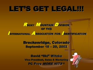 LET S GET LEGAL    ROCKY M OUNTAIN D IVISION  OF THE  I NTERNATIONAL A SSOCIATION FOR I DENTIFICATION   Breckenridge, Co