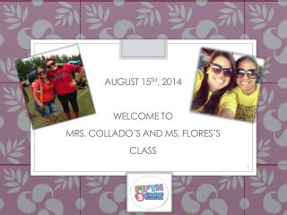 August 15 th , 2014 Welcome to  Mrs.  Collado's  and MS. Flores's Class