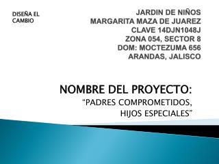 """NOMBRE DEL PROYECTO: """"PADRES COMPROMETIDOS,   HIJOS ESPECIALES"""""""