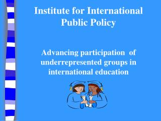 Institute for International Public Policy    Advancing participation  of underrepresented groups in international educat