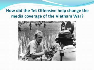 How did the  Tet  Offensive help change the media coverage of the Vietnam War?