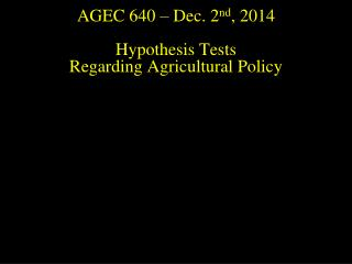 AGEC 640 –  Dec. 2 nd , 2014 Hypothesis Tests  Regarding Agricultural Policy