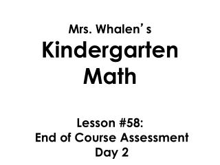 Mrs. Whalen � s  Kindergarten Math Lesson  #58:  End of Course  A ssessment  Day 2