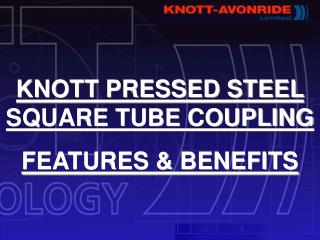 KNOTT PRESSED STEEL SQUARE TUBE COUPLING  FEATURES  BENEFITS