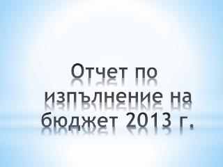 Отчет по изпълнение на  бюджет  201 3  г.