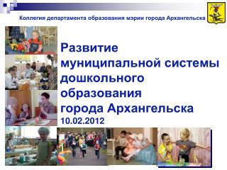 Развитие  муниципальной системы дошкольного  образования города Архангельска 10.02. 2 012