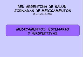 RED ARGENTINA DE SALUD  JORNADAS DE MEDICAMENTOS 28 de junio de 2007 MEDICAMENTOS: ESCENARIO