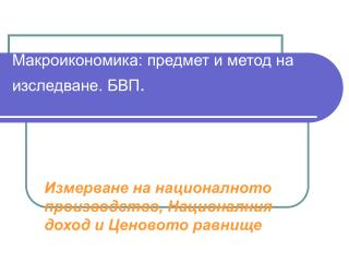 Макроикономика: предмет и метод на изследване. БВП .