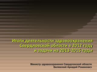 Итоги деятельности здравоохранения  Свердловской области в 2012 году  и задачи на 2013-2015 годы