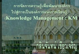 การจัดการความรู้เพื่อพัฒนาองค์กร   ไปสู่การเป็นองค์การแห่งการเรียนรู้